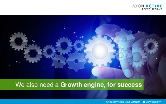 www.axon.vnfb.com/AxonActiveVietNam We also need a Growth engine, for success