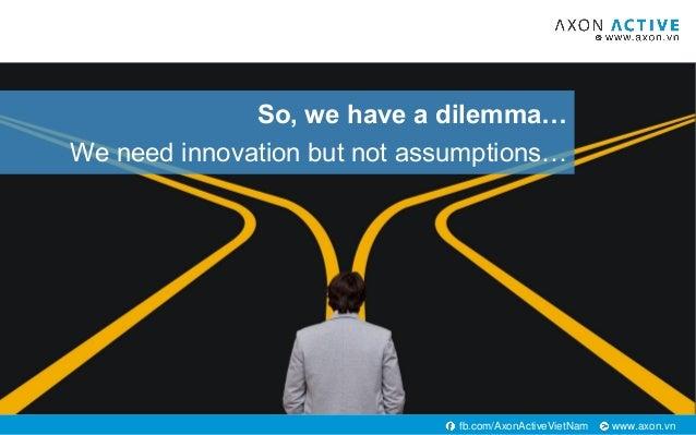 www.axon.vnfb.com/AxonActiveVietNam So, we have a dilemma… We need innovation but not assumptions…
