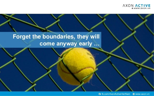 www.axon.vnfb.com/AxonActiveVietNam Forget the boundaries, they will come anyway early …