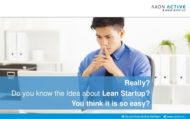 www.axon.vnfb.com/AxonActiveVietNam Really? Do you know the Idea about Lean Startup? You think it is so easy?