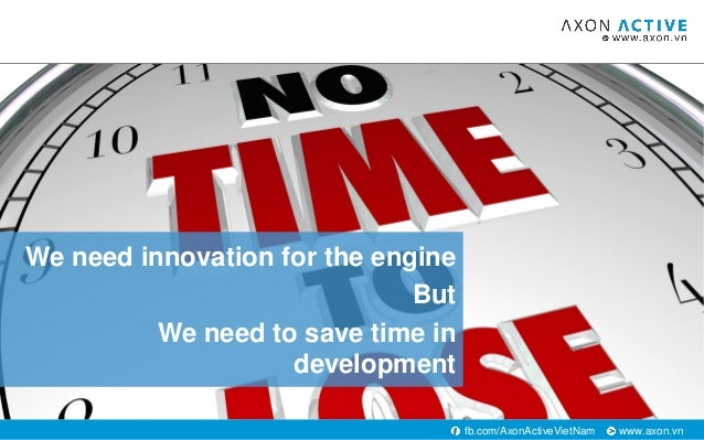 www.axon.vnfb.com/AxonActiveVietNam We need innovation for the engine But We need to save time in development