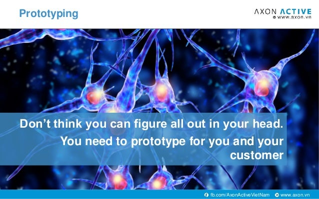 www.axon.vnfb.com/AxonActiveVietNam Don't think you can figure all out in your head. You need to prototype for you and you...