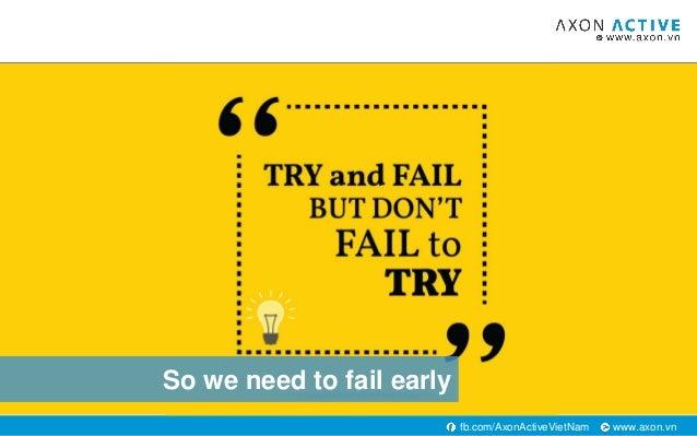 www.axon.vnfb.com/AxonActiveVietNam So we need to fail early