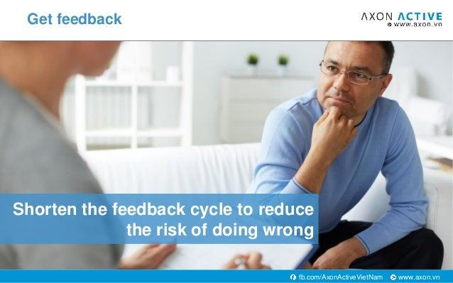 www.axon.vnfb.com/AxonActiveVietNam Shorten the feedback cycle to reduce the risk of doing wrong Get feedback