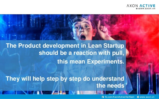 www.axon.vnfb.com/AxonActiveVietNam The Product development in Lean Startup should be a reaction with pull, this mean Expe...