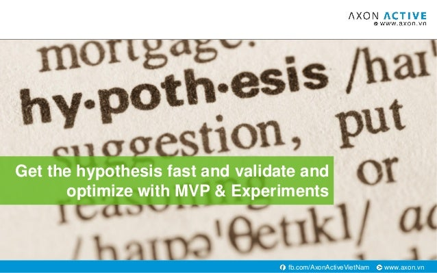 www.axon.vnfb.com/AxonActiveVietNam Get the hypothesis fast and validate and optimize with MVP & Experiments