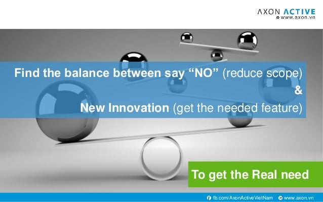 """www.axon.vnfb.com/AxonActiveVietNam Find the balance between say """"NO"""" (reduce scope) & New Innovation (get the needed feat..."""