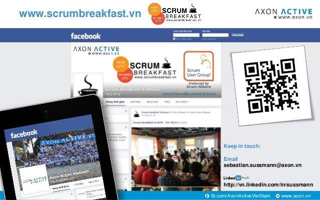 www.axon.vnfb.com/AxonActiveVietNam www.scrumbreakfast.vn Keep in touch: Email sebastian.sussmann@axon.vn http://vn.linked...