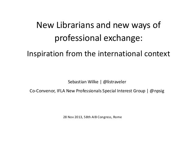New Librarians and new ways of professional exchange: Inspiration from the international context Sebastian Wilke | @listra...