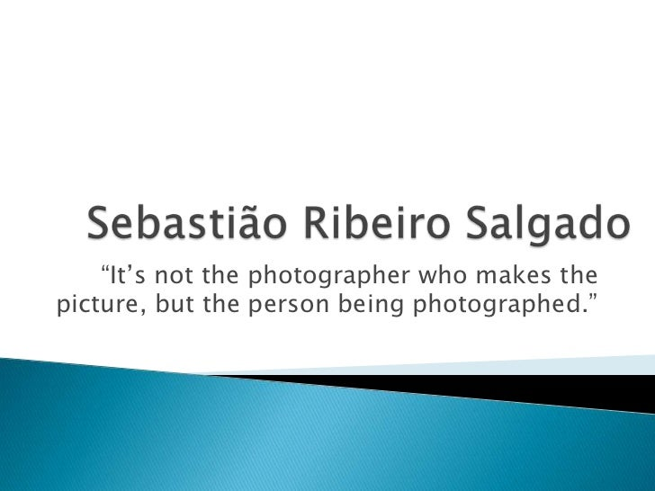 """""""It's not the photographer who makes thepicture, but the person being photographed."""""""