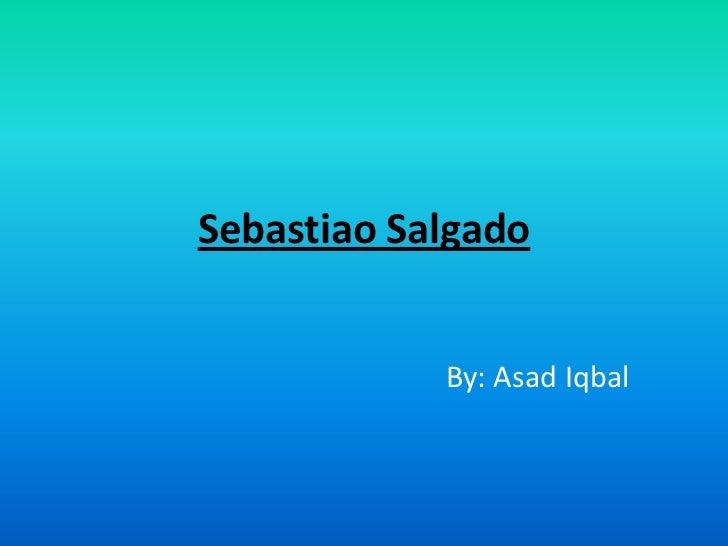 Sebastiao Salgado<br />By: Asad Iqbal<br />