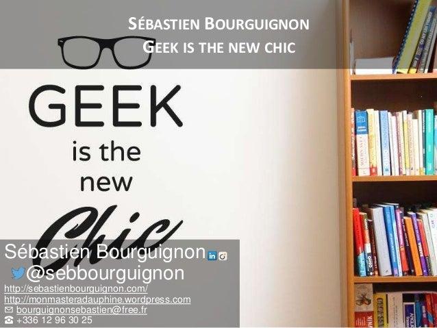 SÉBASTIEN BOURGUIGNON GEEK IS THE NEW CHIC Sébastien Bourguignon @sebbourguignon http://sebastienbourguignon.com/ http://m...