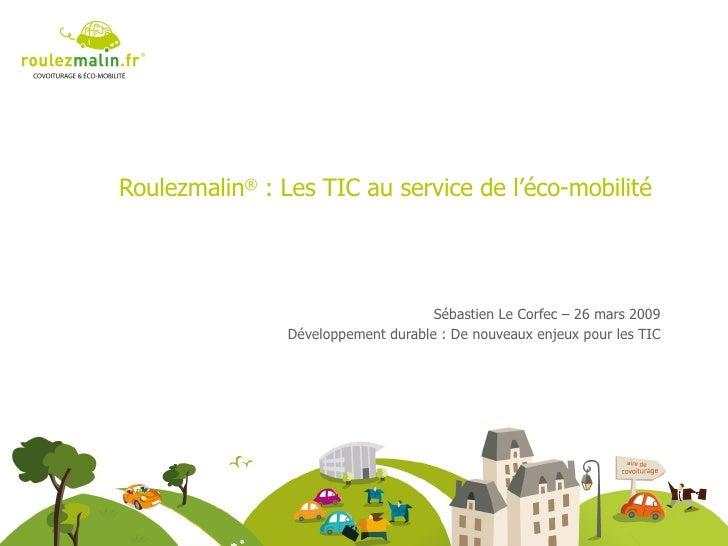 Roulezmalin ®  : Les TIC au service de l'éco-mobilité Sébastien Le Corfec – 26 mars 2009 Développement durable : De nouvea...