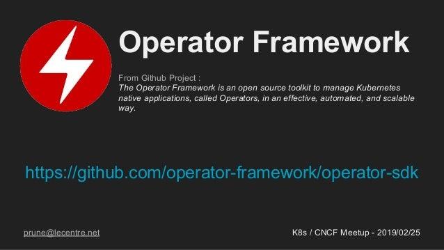 https://github.com/operator-framework/operator-sdk K8s / CNCF Meetup - 2019/02/25 Operator Framework From Github Project :...