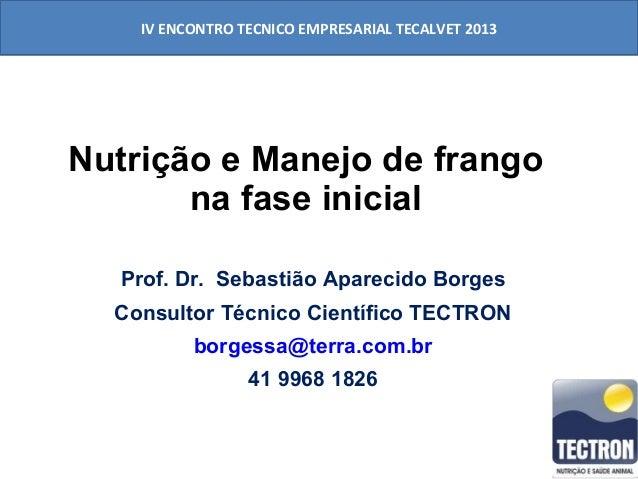 IV ENCONTRO TECNICO EMPRESARIAL TECALVET 2013  Nutrição e Manejo de frango na fase inicial Prof. Dr. Sebastião Aparecido B...