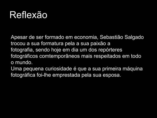 ReflexãoApesar de ser formado em economia, Sebastião Salgadotrocou a sua formatura pela a sua paixão afotografia, sendo ho...