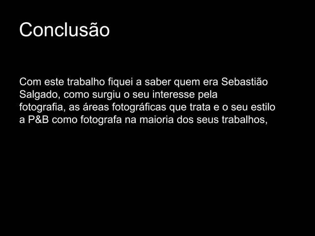 ConclusãoCom este trabalho fiquei a saber quem era SebastiãoSalgado, como surgiu o seu interesse pelafotografia, as áreas ...