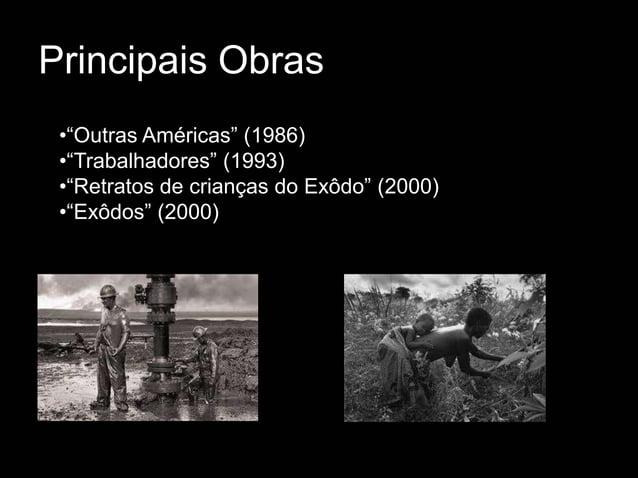 """Principais Obras •""""Outras Américas"""" (1986) •""""Trabalhadores"""" (1993) •""""Retratos de crianças do Exôdo"""" (2000) •""""Exôdos"""" (2000)"""