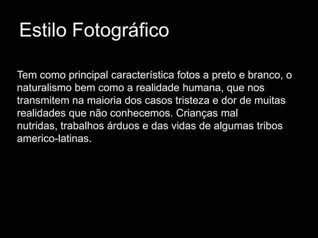 Estilo FotográficoTem como principal característica fotos a preto e branco, onaturalismo bem como a realidade humana, que ...