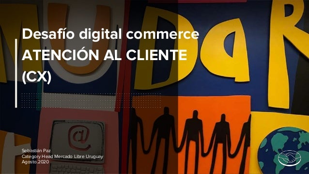 Desafío digital commerce ATENCIÓN AL CLIENTE (CX) Sebastián Paz Category Head Mercado Libre Uruguay Agosto.2020