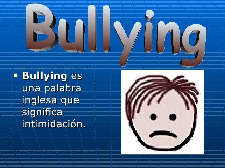 <ul><li>Bullying  es una palabra inglesa que significa intimidación.  </li></ul>Bullying