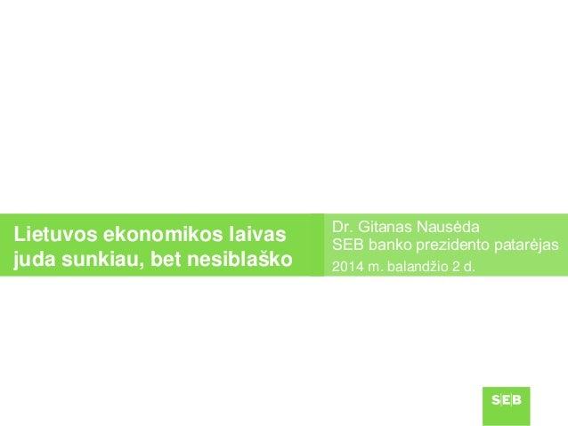 Dr. Gitanas Nausėda SEB banko prezidento patarėjas 2014 m. balandžio 2 d. Lietuvos ekonomikos laivas juda sunkiau, bet nes...
