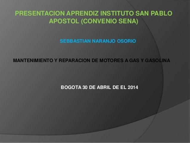PRESENTACION APRENDIZ INSTITUTO SAN PABLO APOSTOL (CONVENIO SENA) SEBBASTIAN NARANJO OSORIO MANTENIMIENTO Y REPARACION DE ...