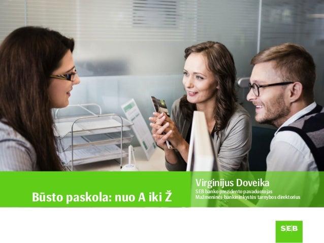 Būsto paskola: nuo A iki Ž Virginijus Doveika SEB banko prezidento pavaduotojas Mažmeninės bankininkystės tarnybos direkto...