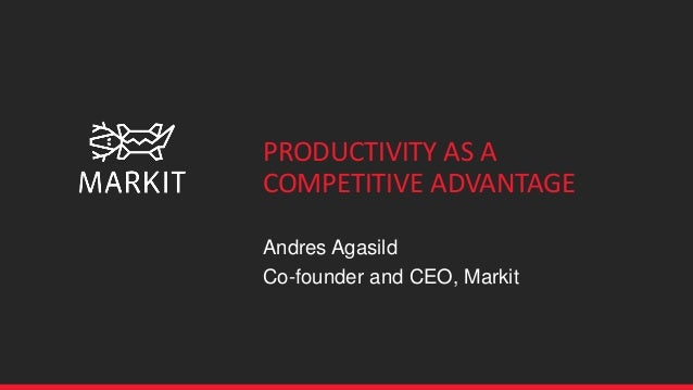 PRODUCTIVITY AS A COMPETITIVE ADVANTAGE Andres Agasild Co-founder and CEO, Markit