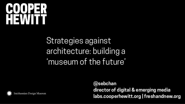 @sebchan director of digital & emerging media labs.cooperhewitt.org | freshandnew.org Strategies against architecture: bui...