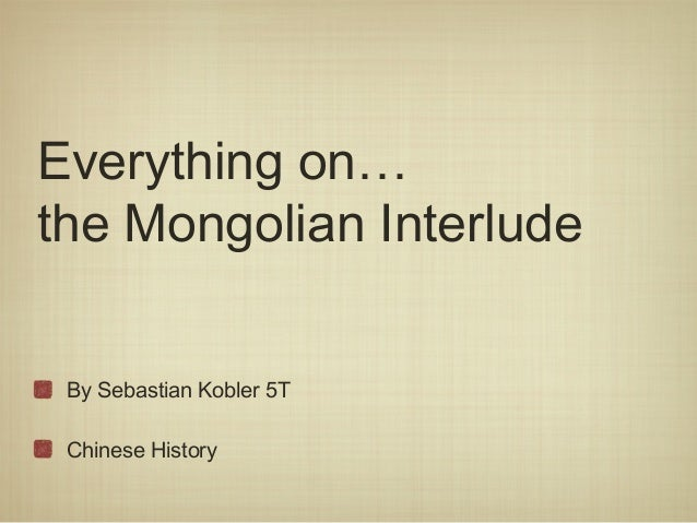 Everything on…the Mongolian Interlude By Sebastian Kobler 5T Chinese History