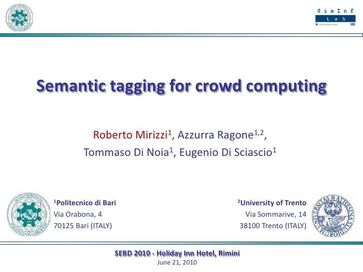 Semantictaggingforcrowdcomputing<br />Roberto Mirizzi1, Azzurra Ragone1,2, <br />Tommaso Di Noia1, Eugenio Di Sciascio1<br...