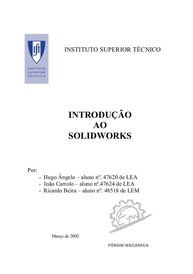 INSTITUTO SUPERIOR TÉCNICO INTRODUÇÃO AO SOLIDWORKS Por: - Hugo Ângelo – aluno nº. 47620 de LEA - João Carrolo – aluno nº....
