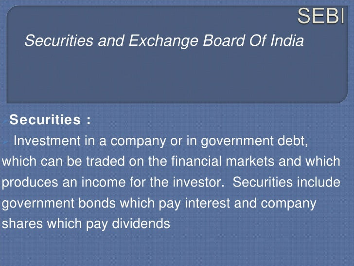 Securities and Exchange Board Of India    Securities    :    Investment in a company or in government debt, which can be...