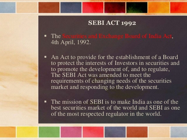 What the Act Includes…?  Introduction and history  Establishment of SEBI  Powers and function of the board  Finance , ...