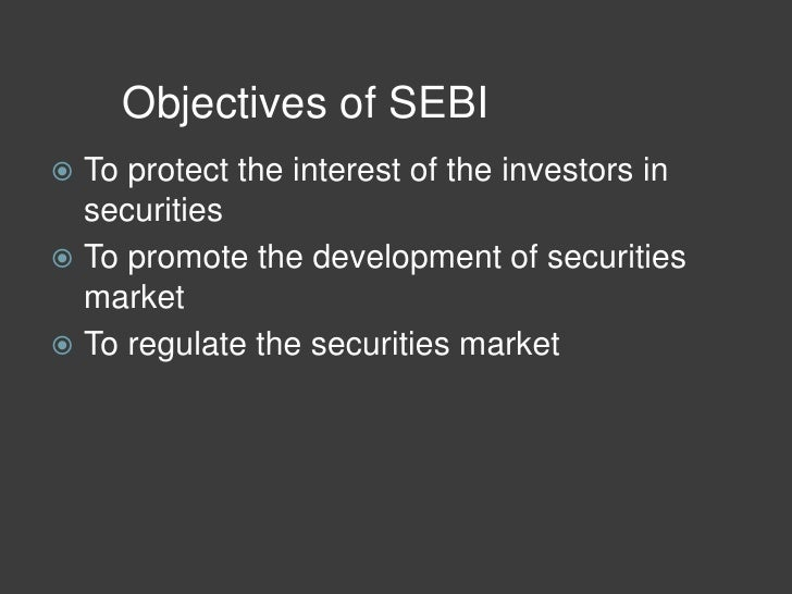 sebi objectives Role and functions of sebi the objectives of sebi are: to monitor and regulate the stock market activities and developing intermediaries code of conduct.