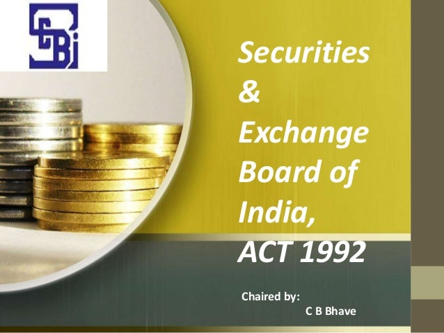 Securities & Exchange Board of India, ACT 1992 Chaired by: C B Bhave