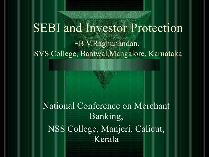 SEBI and Investor Protection - B.V.Raghunandan,  SVS College, Bantwal,Mangalore, Karnataka National Conference on Merchant...
