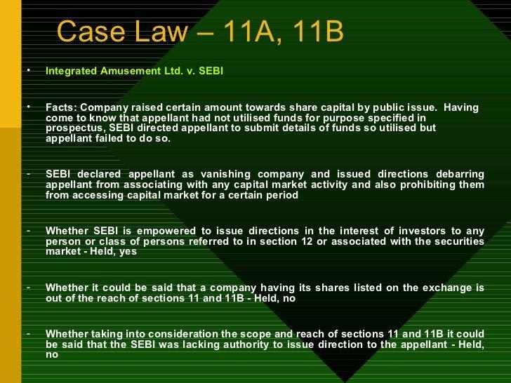 Case Law – 11A, 11B <ul><li>Integrated Amusement Ltd. v. SEBI </li></ul><ul><li>Facts: Company raised certain amount towar...