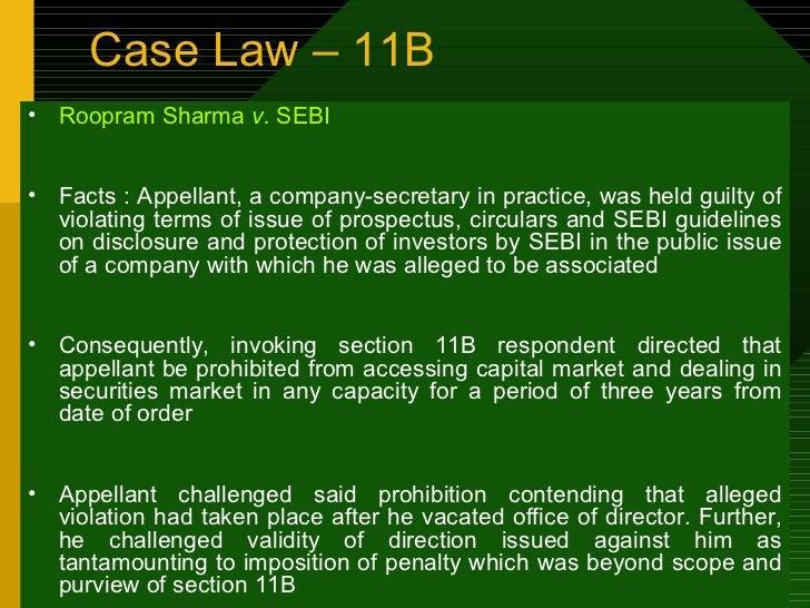 Case Law – 11B <ul><li>Roopram Sharma  v.  SEBI </li></ul><ul><li>Facts : Appellant, a company-secretary in practice, was ...