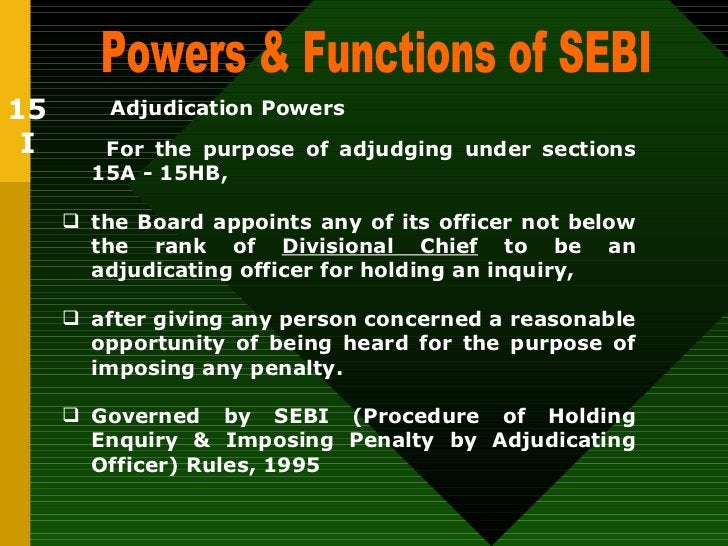 Powers & Functions of SEBI  Adjudication Powers   <ul><li>For the purpose of adjudging under sections 15A - 15HB,   </li><...