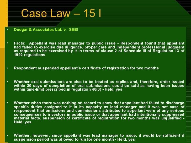 Case Law – 15 I <ul><li>Doogar & Associates Ltd.  v.  SEBI </li></ul><ul><li>Facts:  Appellant was lead manager to public ...