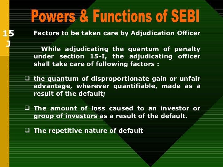 Powers & Functions of SEBI  15 J Factors to be taken care by Adjudication Officer   <ul><li>While adjudicating the quantum...
