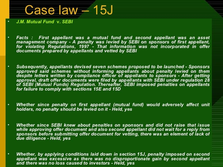 Case law – 15J <ul><li>J.M. Mutual Fund  v.  SEBI </li></ul><ul><li>Facts :  First appellant was a mutual fund and second ...