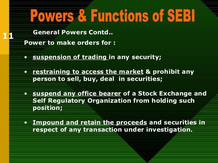 Powers & Functions of SEBI  11 General Powers   Contd.. <ul><li>Power to make orders for : </li></ul><ul><li>suspension of...