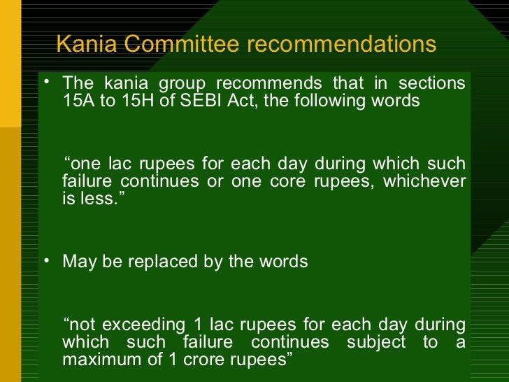 Kania Committee recommendations <ul><li>The kania group recommends that in sections 15A to 15H of SEBI Act, the following ...