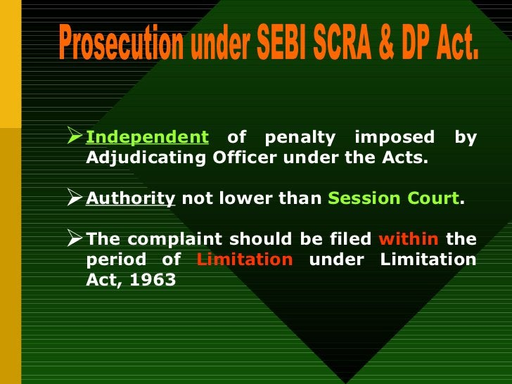 Prosecution under SEBI SCRA & DP Act. <ul><li>Independent  of penalty imposed by Adjudicating Officer under the Acts. </li...
