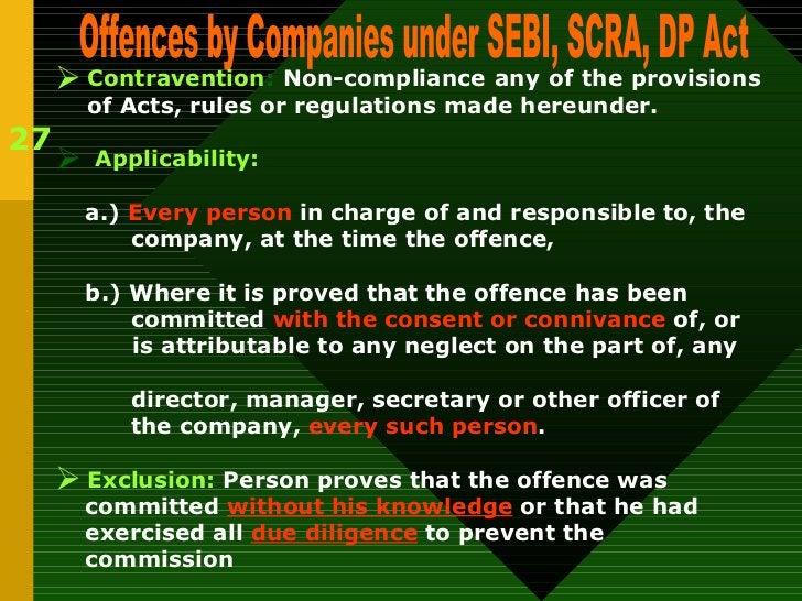 27 Offences by Companies under SEBI, SCRA, DP Act <ul><li>Contravention :  Non-compliance any of the provisions of Acts, r...