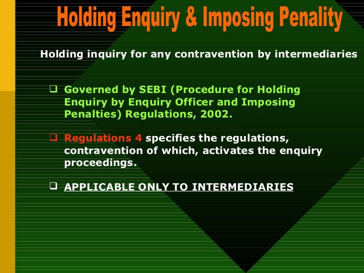 Holding Enquiry & Imposing Penality Holding inquiry for any contravention by intermediaries  <ul><ul><li>Governed by SEBI ...