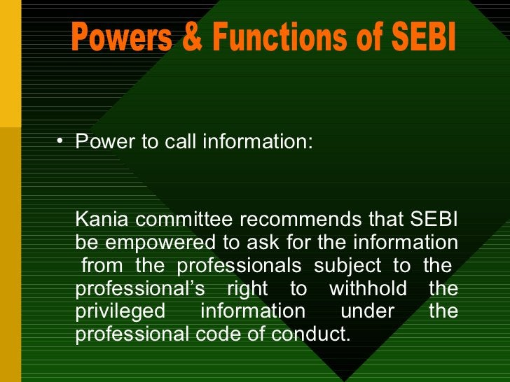 <ul><li>Power to call information: </li></ul><ul><li>Kania committee recommends that SEBI be empowered to ask for the info...